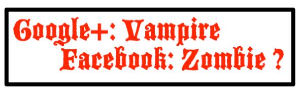 Google+: Vampire Facebook: Zombie?
